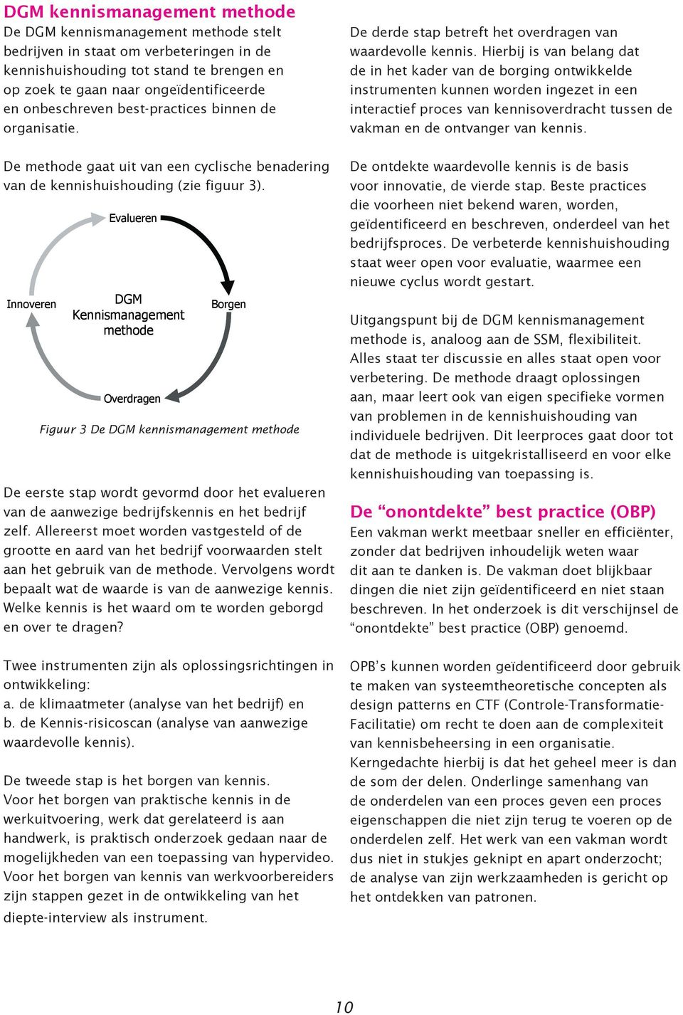 Innoveren Evalueren DGM Kennismanagement methode Overdragen Borgen Figuur 3 De DGM kennismanagement methode De eerste stap wordt gevormd door het evalueren van de aanwezige bedrijfskennis en het
