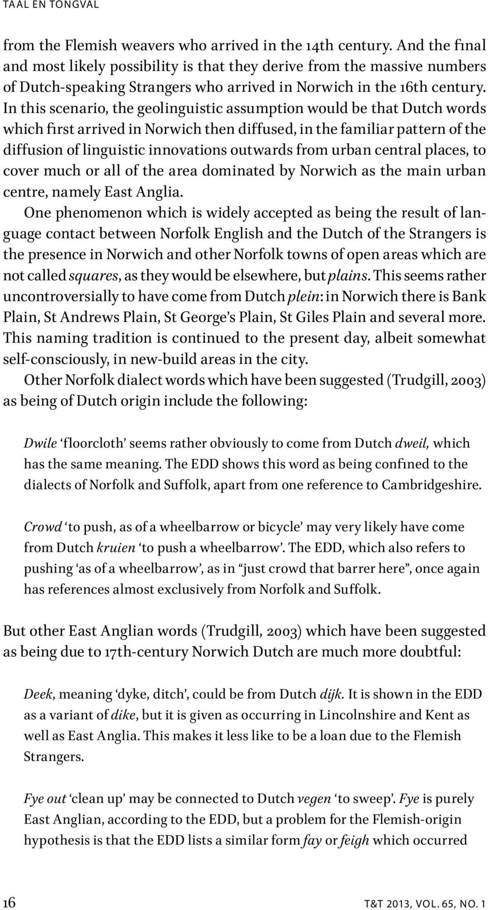 In this scenario, the geolinguistic assumption would be that Dutch words which first arrived in Norwich then diffused, in the familiar pattern of the diffusion of linguistic innovations outwards from