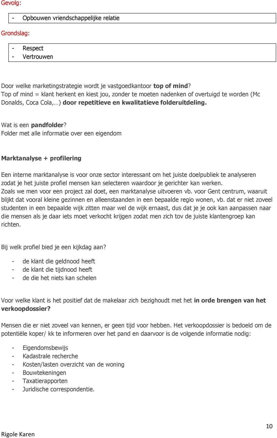 Folder met alle informatie over een eigendom Marktanalyse + profilering Een interne marktanalyse is voor onze sector interessant om het juiste doelpubliek te analyseren zodat je het juiste profiel