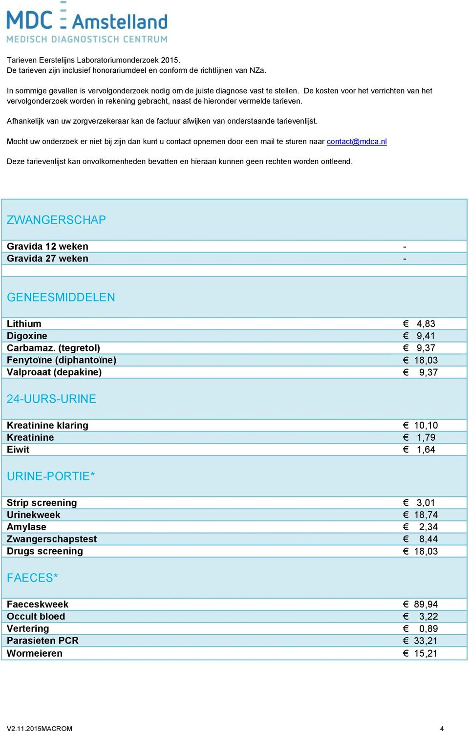 Kreatinine 1,79 Eiwit 1,64 URINE-PORTIE* Strip screening 3,01 Urinekweek Amylase 2,34 Zwangerschapstest 8,44 Drugs