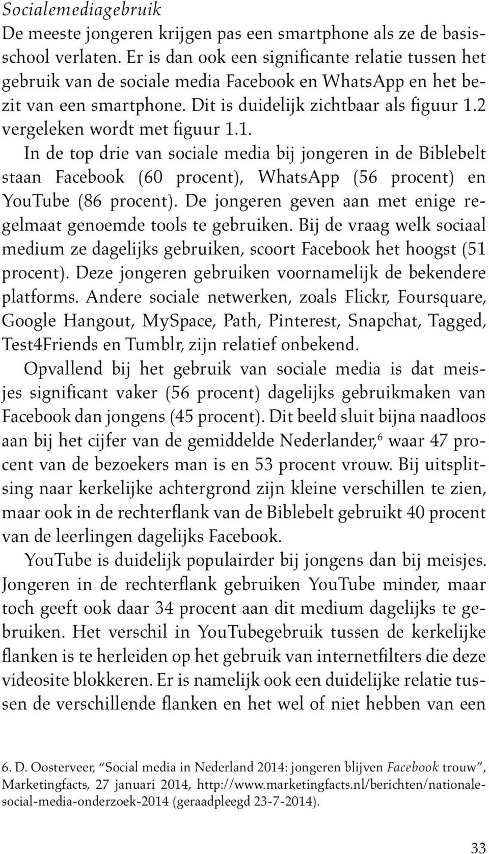 2 vergeleken wordt met figuur 1.1. In de top drie van sociale media bij jongeren in de Biblebelt staan Facebook (60 procent), WhatsApp (56 procent) en YouTube (86 procent).
