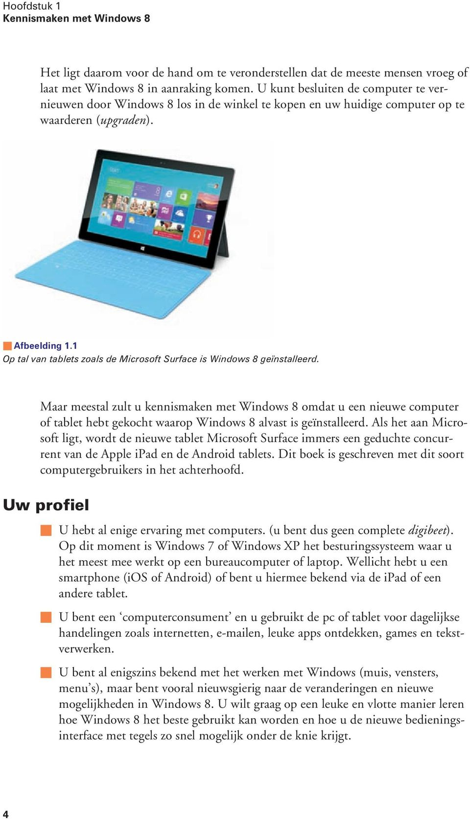 1 Op tal van tablets zoals de Microsoft Surface is Windows 8 geïnstalleerd.
