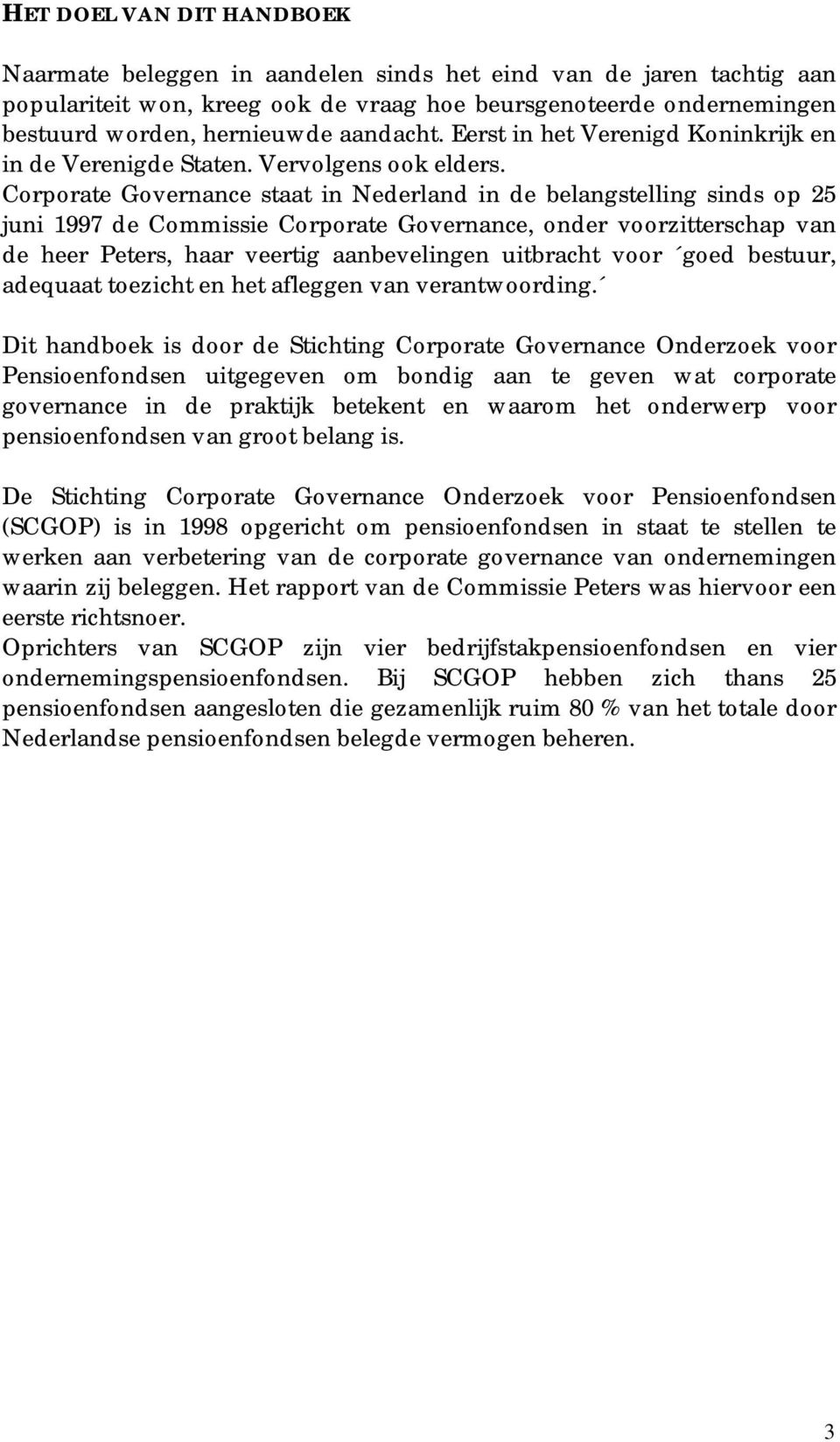 Corporate Governance staat in Nederland in de belangstelling sinds op 25 juni 1997 de Commissie Corporate Governance, onder voorzitterschap van de heer Peters, haar veertig aanbevelingen uitbracht