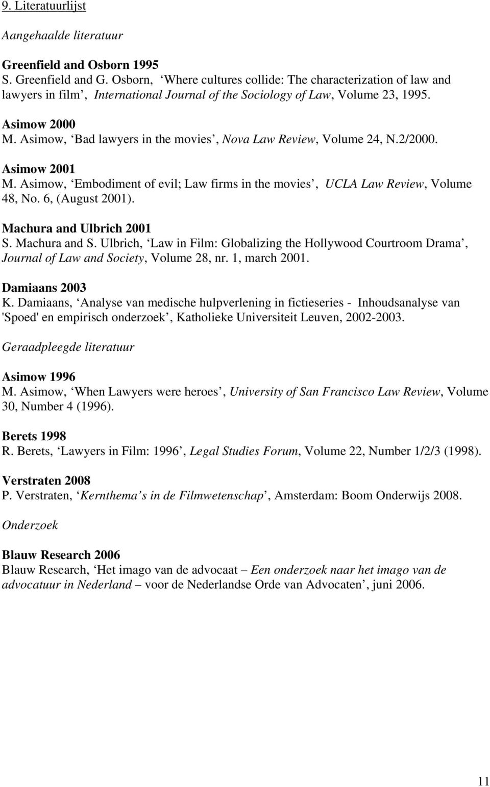 Asimow, Bad lawyers in the movies, Nova Law Review, Volume 24, N.2/2000. Asimow 2001 M. Asimow, Embodiment of evil; Law firms in the movies, UCLA Law Review, Volume 48, No. 6, (August 2001).