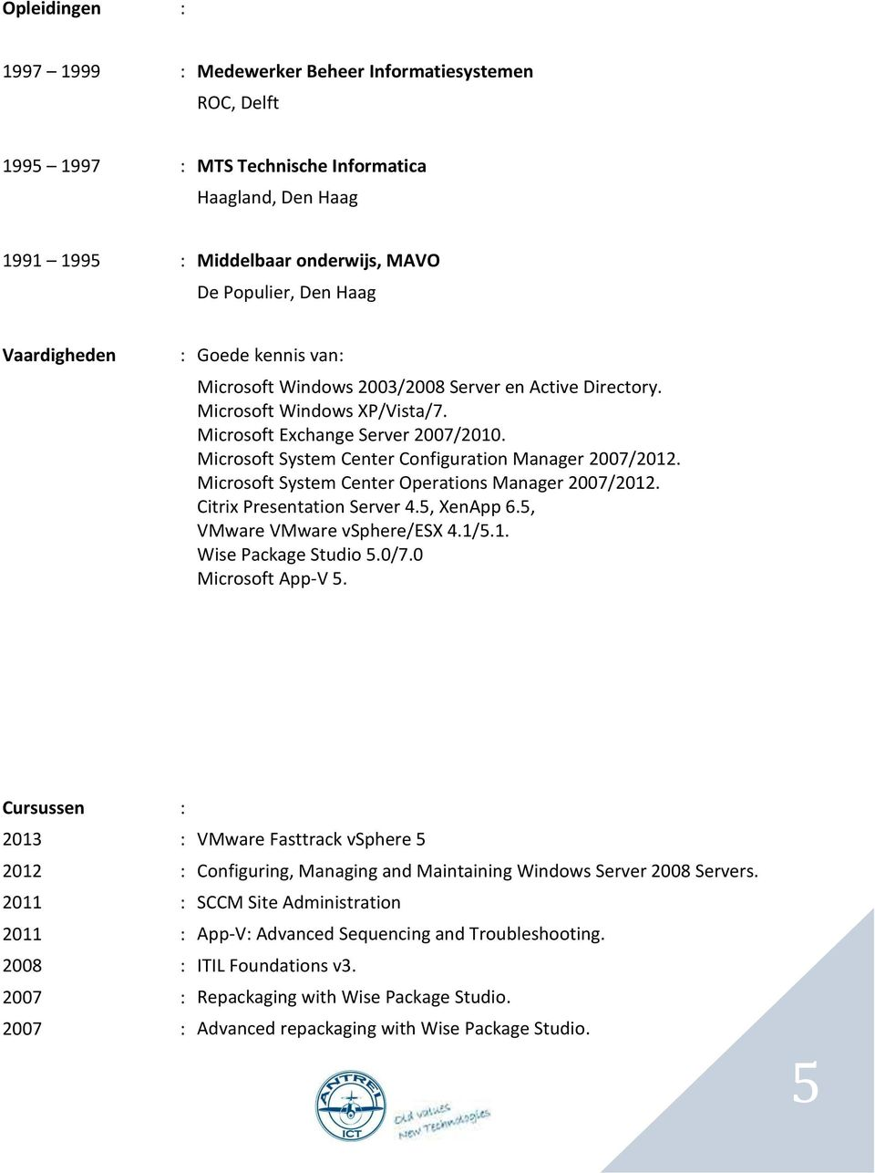Microsoft System Center Configuration Manager 2007/2012. Microsoft System Center Operations Manager 2007/2012. Citrix Presentation Server 4.5, XenApp 6.5, VMware VMware vsphere/esx 4.1/5.1. Wise Package Studio 5.