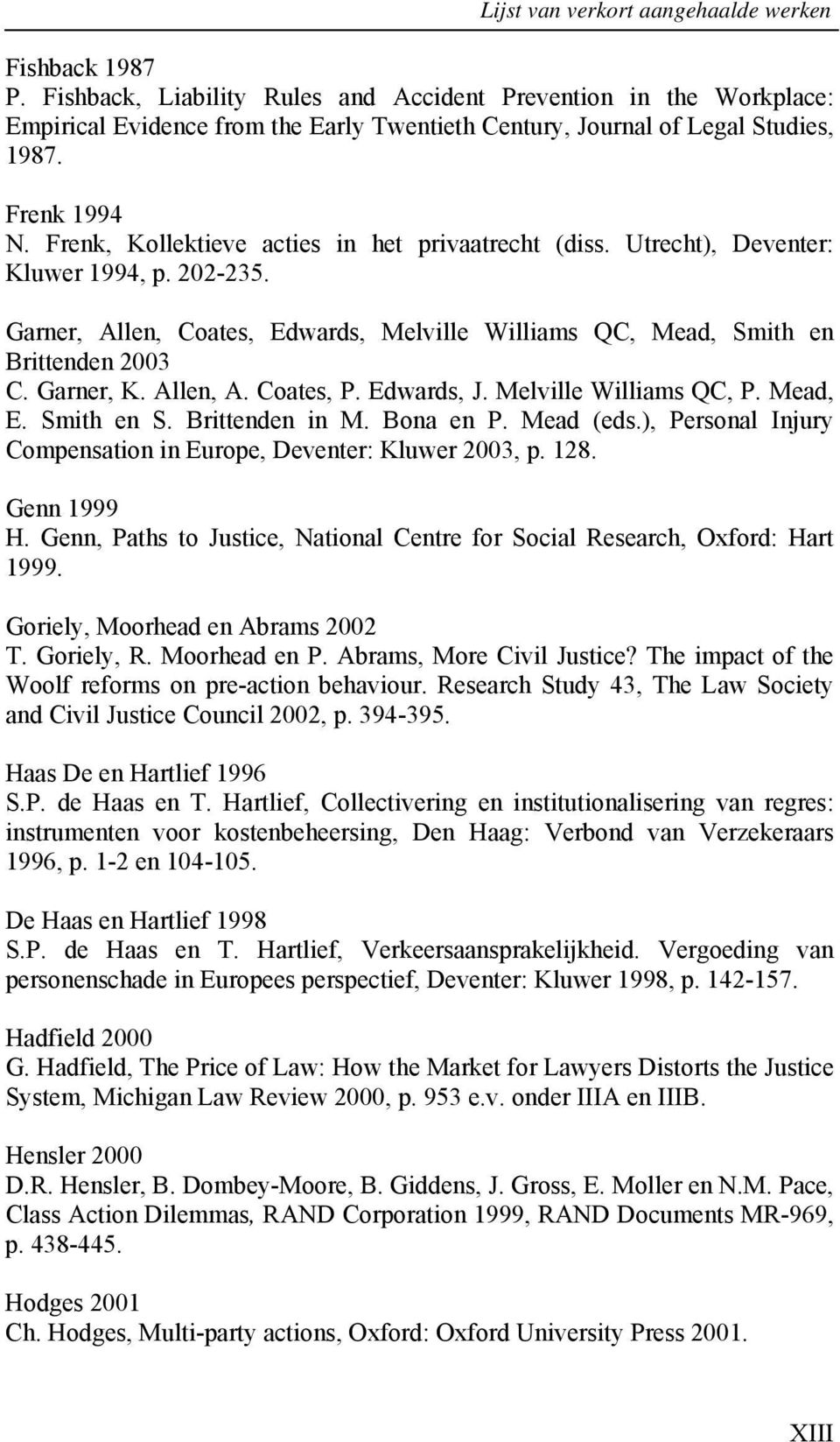 Frenk, Kollektieve acties in het privaatrecht (diss. Utrecht), Deventer: Kluwer 1994, p. 202-235. Garner, Allen, Coates, Edwards, Melville Williams QC, Mead, Smith en Brittenden 2003 C. Garner, K.