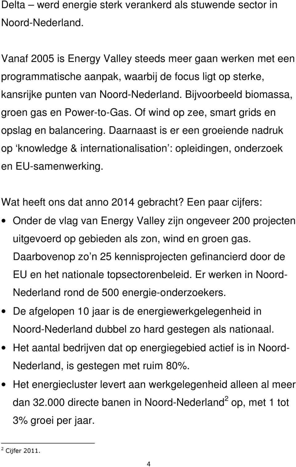 Bijvoorbeeld biomassa, groen gas en Power-to-Gas. Of wind op zee, smart grids en opslag en balancering.