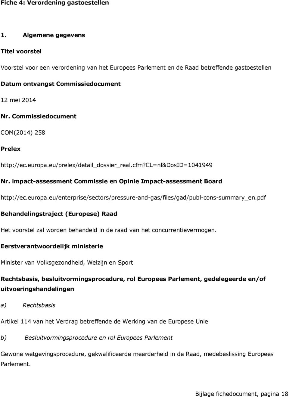Commissiedocument COM(2014) 258 Prelex http://ec.europa.eu/prelex/detail_dossier_real.cfm?cl=nl&dosid=1041949 Nr. impact-assessment Commissie en Opinie Impact-assessment Board http://ec.europa.eu/enterprise/sectors/pressure-and-gas/files/gad/publ-cons-summary_en.