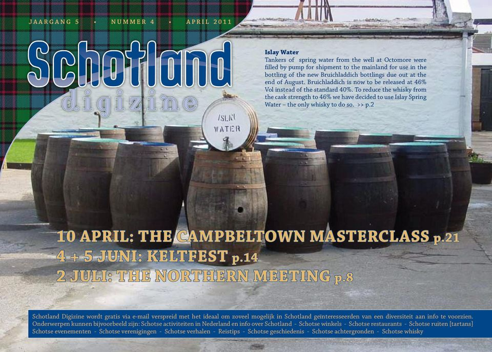 To reduce the whisky from the cask strength to 46% we have decided to use Islay Spring Water the only whisky to do so. >> p.2 10 april: the campbeltown masterclass p.21 4 + 5 juni: Keltfest p.