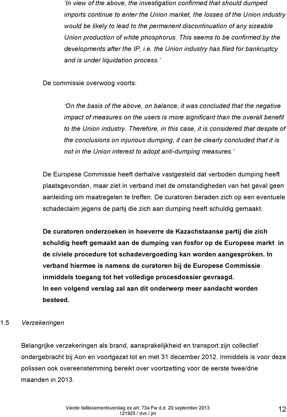 De commissie overwoog voorts: On the basis of the above, on balance, it was concluded that the negative impact of measures on the users is more significant than the overall benefit to the Union