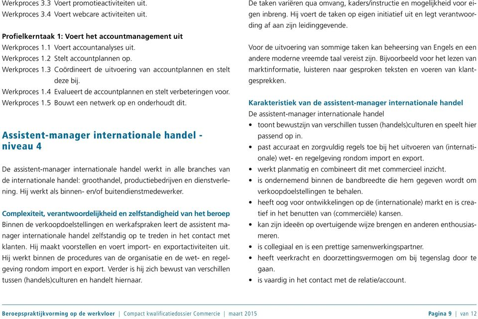 Assistent-manager internationale handel - niveau 4 De assistent-manager internationale handel werkt in alle branches van de internationale handel: groothandel, productiebedrijven en dienstverlening.