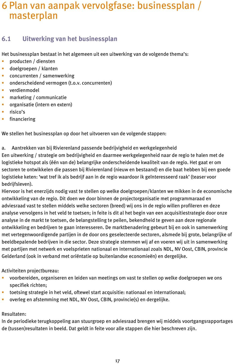 onderscheidend vermogen (t.o.v. concurrenten) verdienmodel marketing / communicatie organisatie (intern en extern) risico s financiering We stellen het businessplan op door het uitvoeren van de volgende stappen: a.