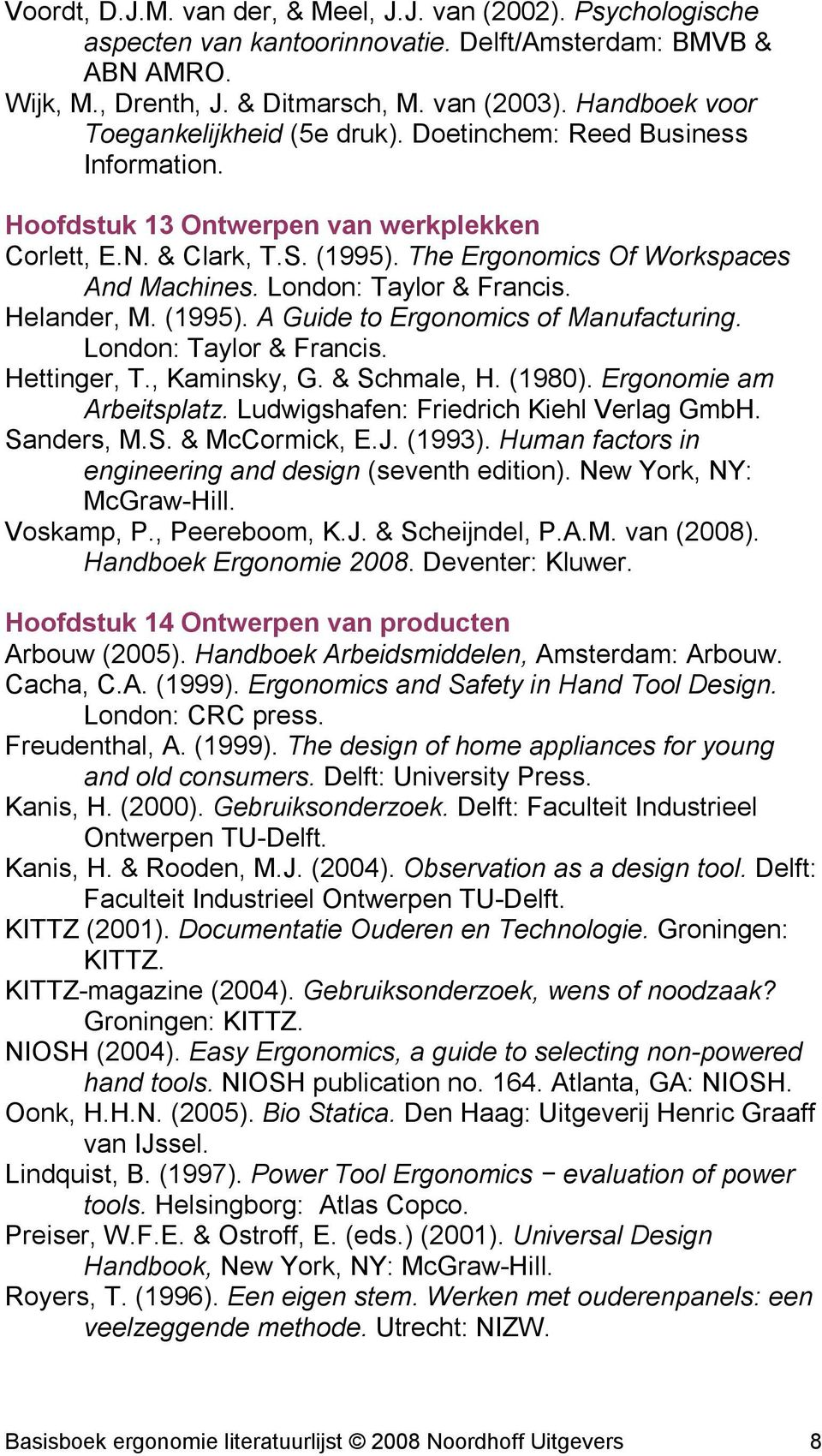 London: Taylor & Francis. Helander, M. (1995). A Guide to Ergonomics of Manufacturing. London: Taylor & Francis. Hettinger, T., Kaminsky, G. & Schmale, H. (1980). Ergonomie am Arbeitsplatz.