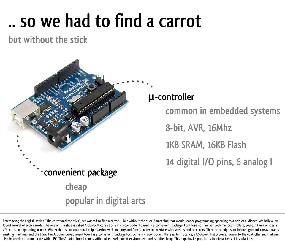 We believe we found several of such carrots. The one on the slide is called Arduino. It consist of a microcontroller housed in a convenient package.