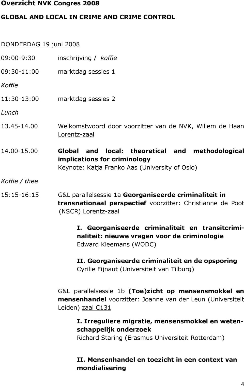 00 Global and local: theoretical and methodological implications for criminology Keynote: Katja Franko Aas (University of Oslo) Koffie / thee 15:15-16:15 G&L parallelsessie 1a Georganiseerde
