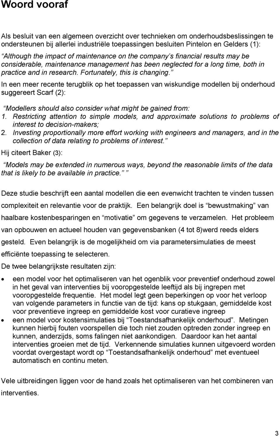 Fortunately, this is changing. In een meer recente terugblik op het toepassen van wiskundige modellen bij onderhoud suggereert Scarf (2): Modellers should also consider what might be gained from: 1.