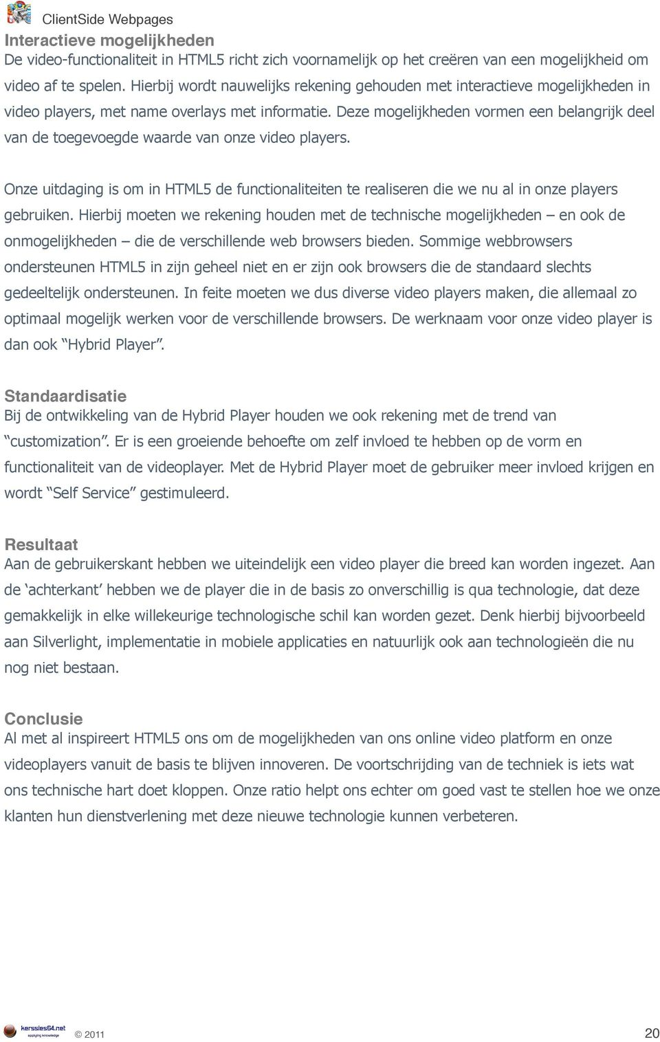 Deze mogelijkheden vormen een belangrijk deel van de toegevoegde waarde van onze video players. Onze uitdaging is om in HTML5 de functionaliteiten te realiseren die we nu al in onze players gebruiken.