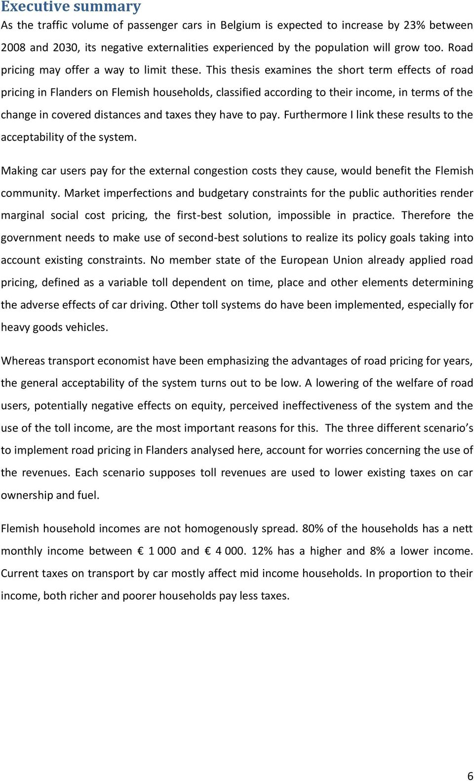 This thesis examines the short term effects of road pricing in Flanders on Flemish households, classified according to their income, in terms of the change in covered distances and taxes they have to