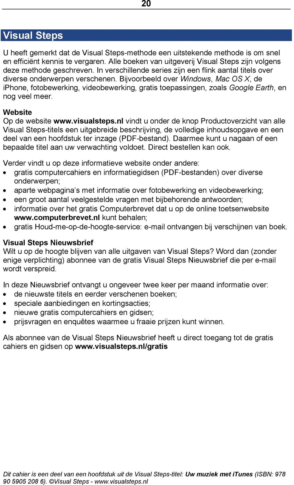Bijvoorbeeld over Windows, Mac OS X, de iphone, fotobewerking, videobewerking, gratis toepassingen, zoals Google Earth, en nog veel meer. Website Op de website www.visualsteps.