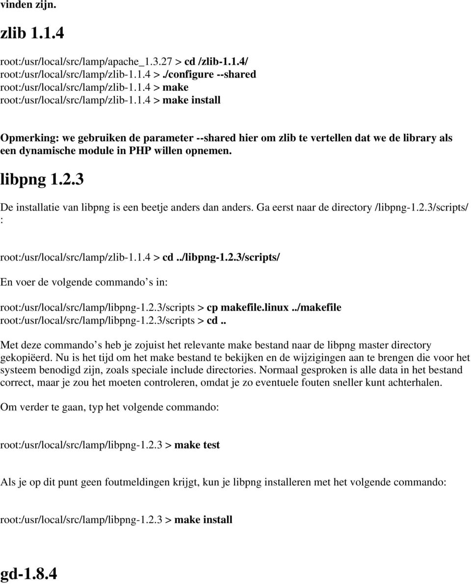 3 De installatie van libpng is een beetje anders dan anders. Ga eerst naar de directory /libpng-1.2.3/scripts/ : root:/usr/local/src/lamp/zlib-1.1.4 > cd../libpng-1.2.3/scripts/ En voer de volgende commando s in: root:/usr/local/src/lamp/libpng-1.