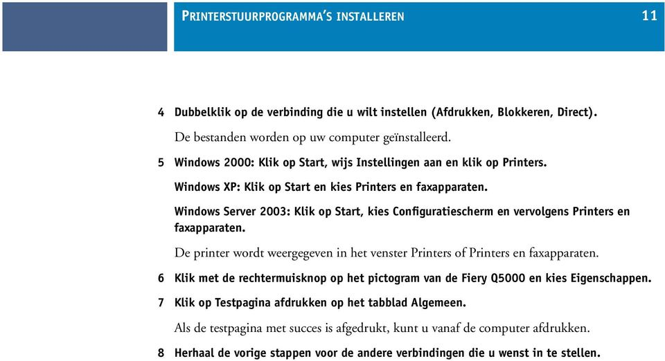 Windows Server 2003: Klik op Start, kies Configuratiescherm en vervolgens Printers en faxapparaten. De printer wordt weergegeven in het venster Printers of Printers en faxapparaten.