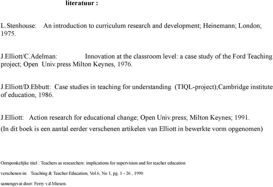 Ebbutt: Case studies in teaching for understanding (TIQL-project);Cambridge institute of education, 1986. J.Elliott: Action research for educational change; Open Univ.