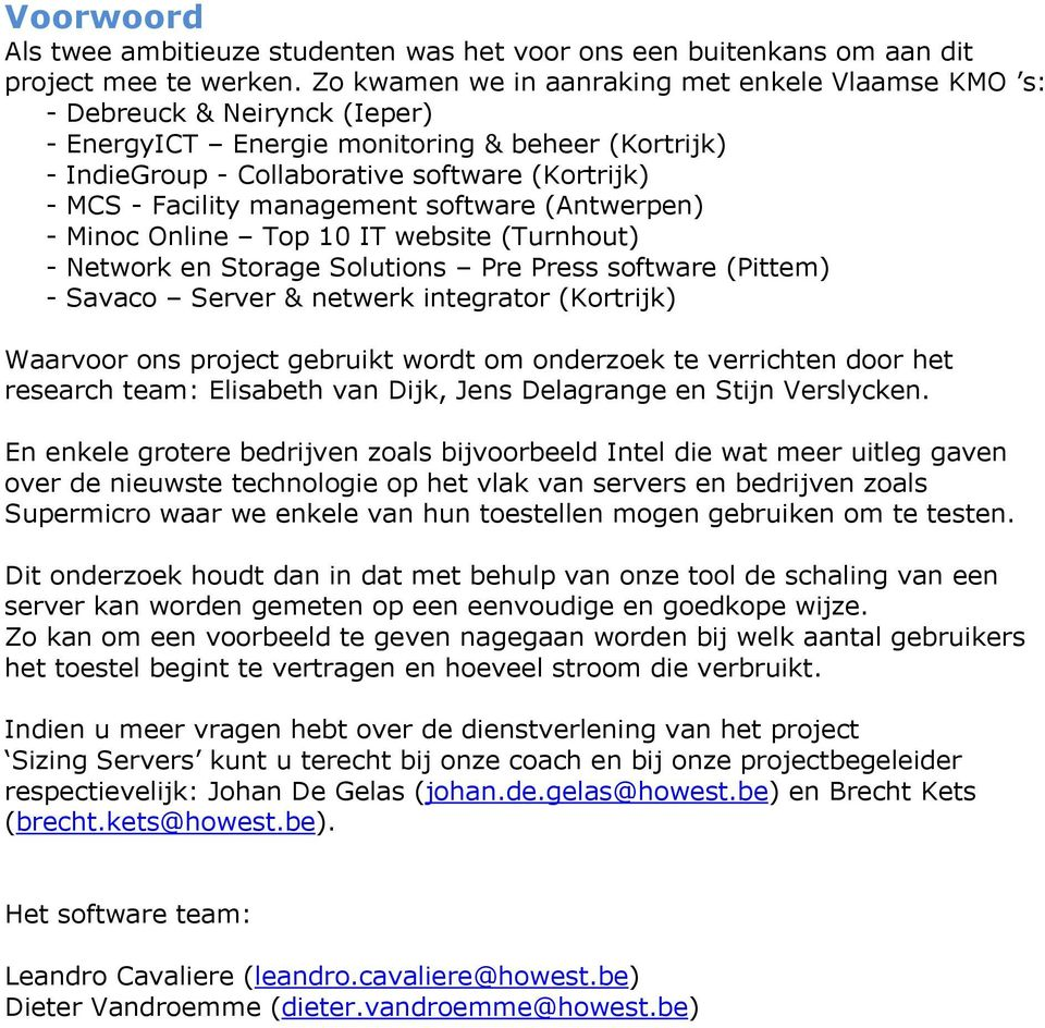 Storage Solutions Pre Press software (Pittem) - Savaco Server & netwerk integrator (Kortrijk) Waarvoor ons project gebruikt wordt om onderzoek te verrichten door het research team: Elisabeth van