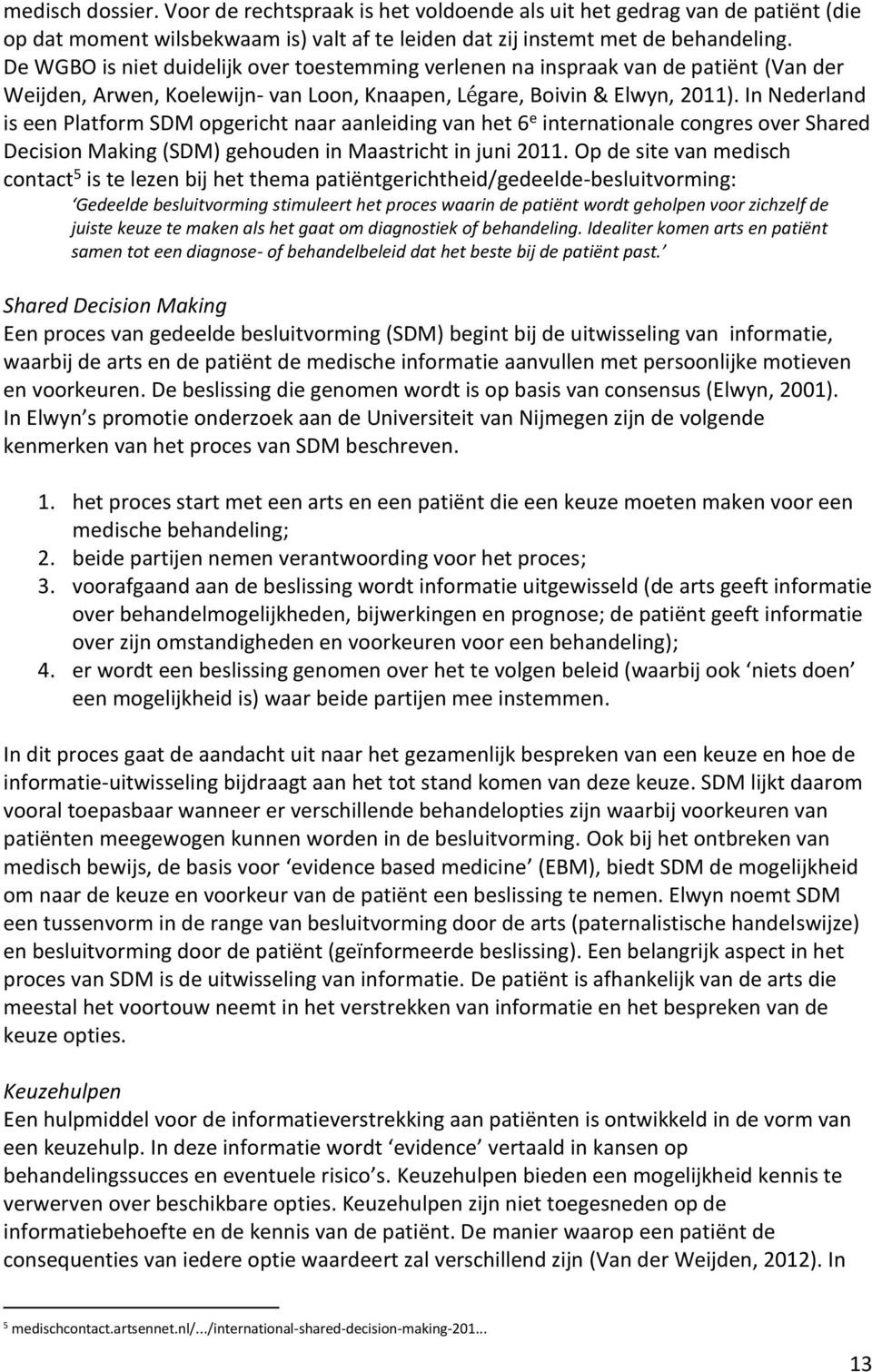 In Nederland is een Platform SDM opgericht naar aanleiding van het 6 e internationale congres over Shared Decision Making (SDM) gehouden in Maastricht in juni 2011.