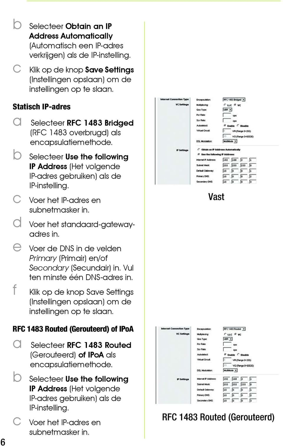 c Voer het IP-adres en subnetmasker in. d Voer het standaard-gatewayadres in. e Voer de DNS in de velden Primary (Primair) en/of Secondary (Secundair) in. Vul ten minste één DNS-adres in.