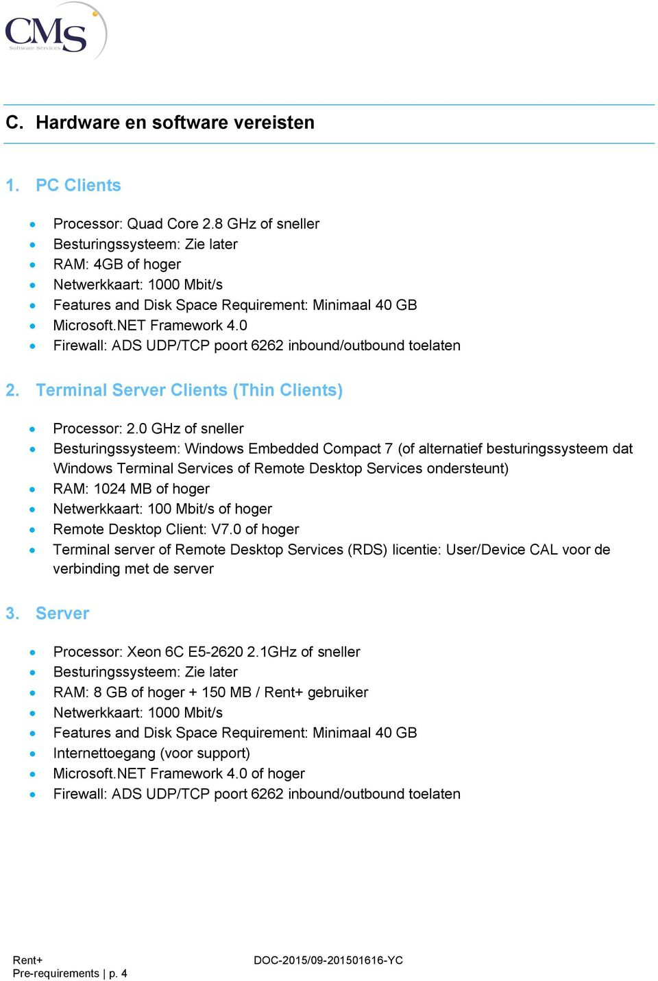 0 Firewall: ADS UDP/TCP poort 6262 inbound/outbound toelaten 2. Terminal Server Clients (Thin Clients) Processor: 2.