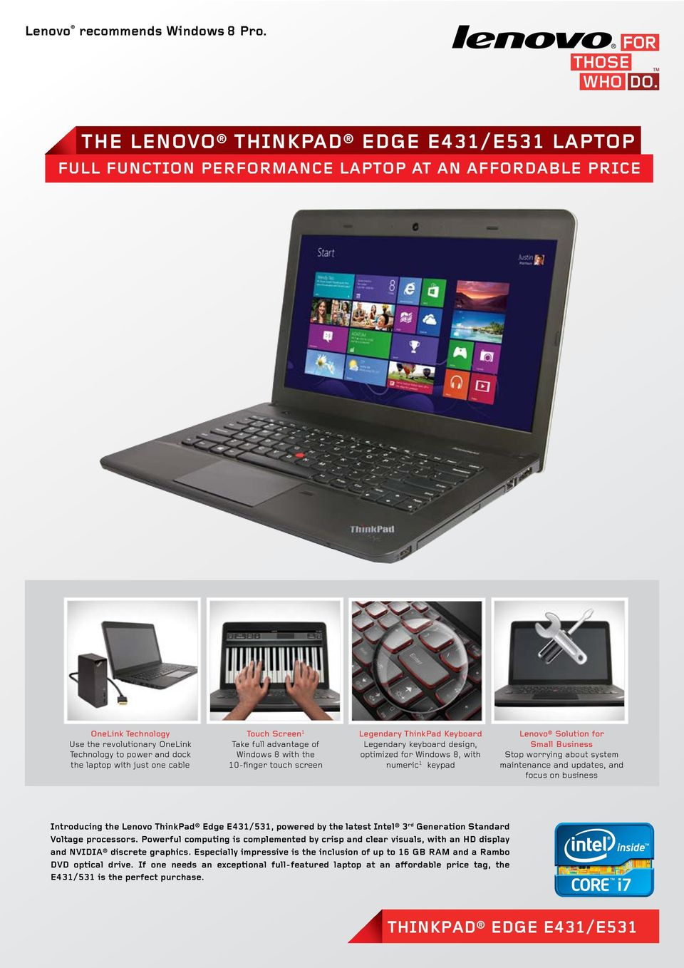 one cable Touch Screen 1 Take full advantage of Windows 8 with the 10-finger touch screen Legendary ThinkPad Keyboard BACKLIT Legendary ACCUTYPE keyboard KEYBOARD design, optimized for Windows 8,