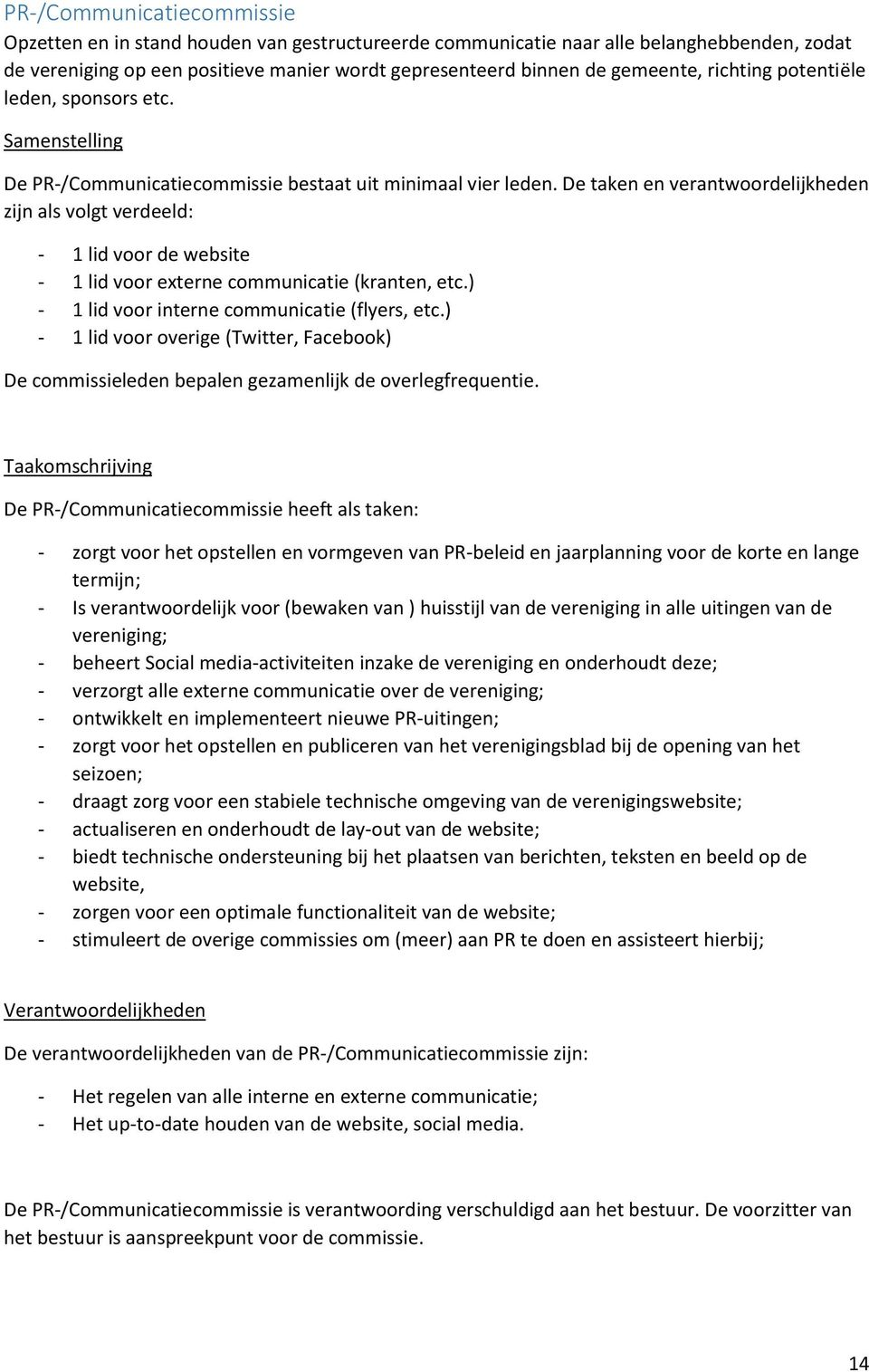 De taken en verantwoordelijkheden zijn als volgt verdeeld: - 1 lid voor de website - 1 lid voor externe communicatie (kranten, etc.) - 1 lid voor interne communicatie (flyers, etc.