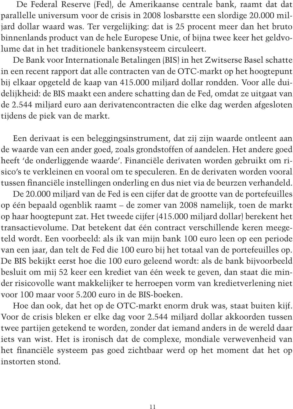 De Bank voor Internationale Betalingen (BIS) in het Zwitserse Basel schatte in een recent rapport dat alle contracten van de OTC-markt op het hoogtepunt bij elkaar opgeteld de kaap van 415.