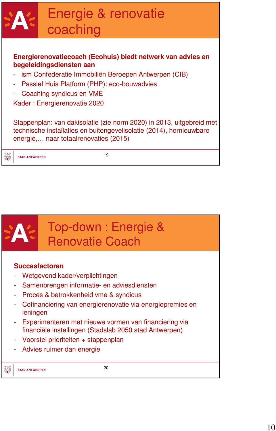 hernieuwbare energie, naar totaalrenovaties (2015) 19 Top-down : Energie & Renovatie Coach Succesfactoren - Wetgevend kader/verplichtingen - Samenbrengen informatie- en adviesdiensten - Proces &