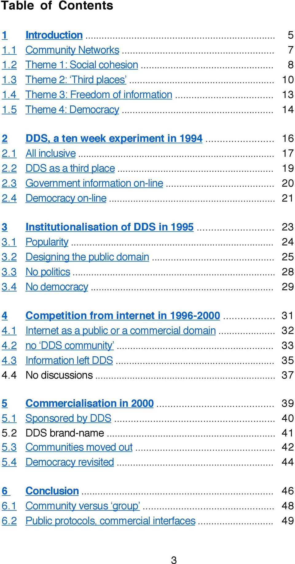 .. 21 3 Institutionalisation of DDS in 1995... 23 3.1 Popularity... 24 3.2 Designing the public domain... 25 3.3 No politics... 28 3.4 No democracy... 29 4 Competition from internet in 1996-2000.