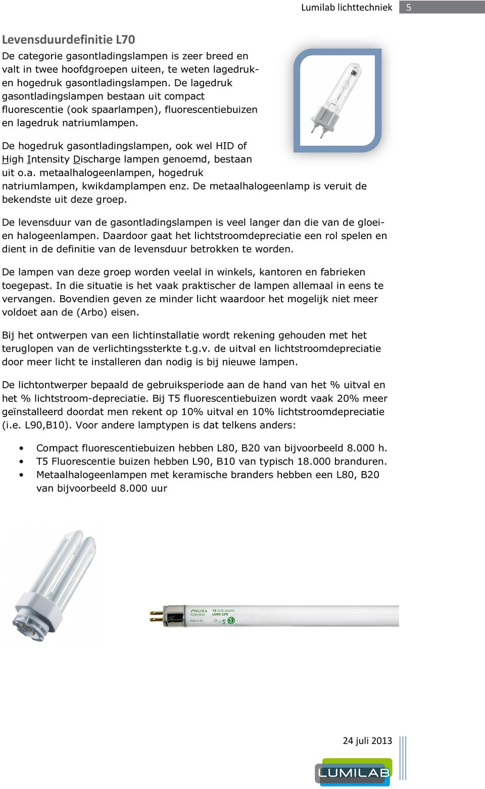 De hogedruk gasontladingslampen, ook wel HID of High Intensity Discharge lampen genoemd, bestaan uit o.a. metaalhalogeenlampen, hogedruk natriumlampen, kwikdamplampen enz.