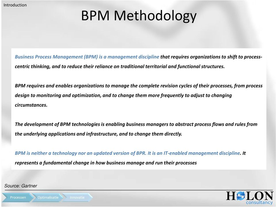 BPM requires and enables organizations to manage the complete revision cycles of their processes, from process design to monitoring and optimization, and to change them more frequently to adjust to