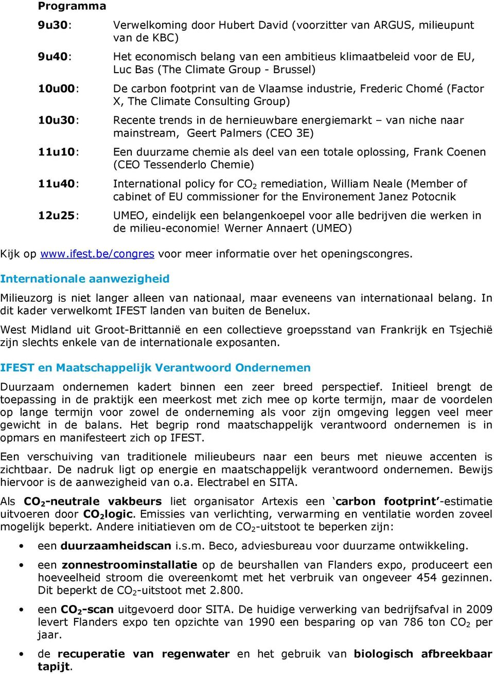 Geert Palmers (CEO 3E) 11u10: Een duurzame chemie als deel van een totale oplossing, Frank Coenen (CEO Tessenderlo Chemie) 11u40: International policy for CO 2 remediation, William Neale (Member of