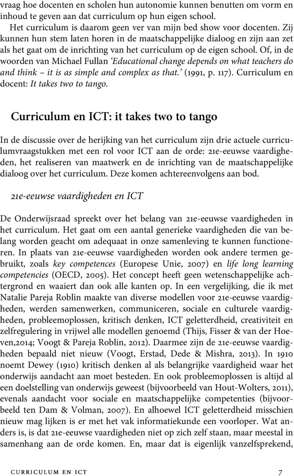 Of, in de woorden van Michael Fullan Educational change depends on what teachers do and think it is as simple and complex as that. (1991, p. 117). Curriculum en docent:it takestwoto tango.