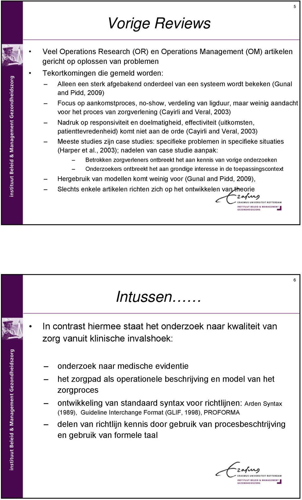 responsiviteit en doelmatigheid, effectiviteit (uitkomsten, patienttevredenheid) komt niet aan de orde (Cayirli and Veral, 2003) Meeste studies zijn case studies: specifieke problemen in specifieke
