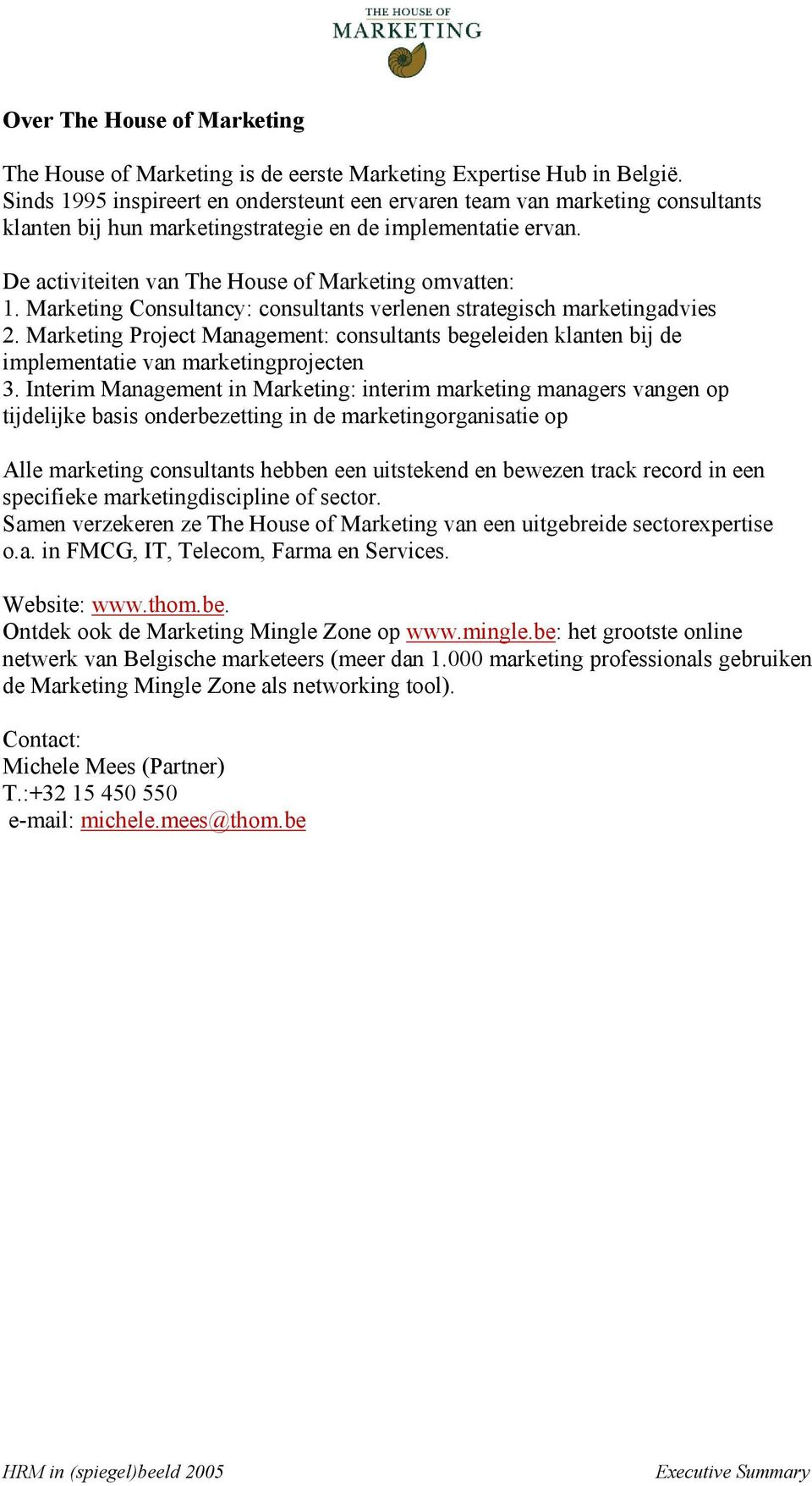 Marketing Consultancy: consultants verlenen strategisch marketingadvies 2. Marketing Project Management: consultants begeleiden klanten bij de implementatie van marketingprojecten 3.