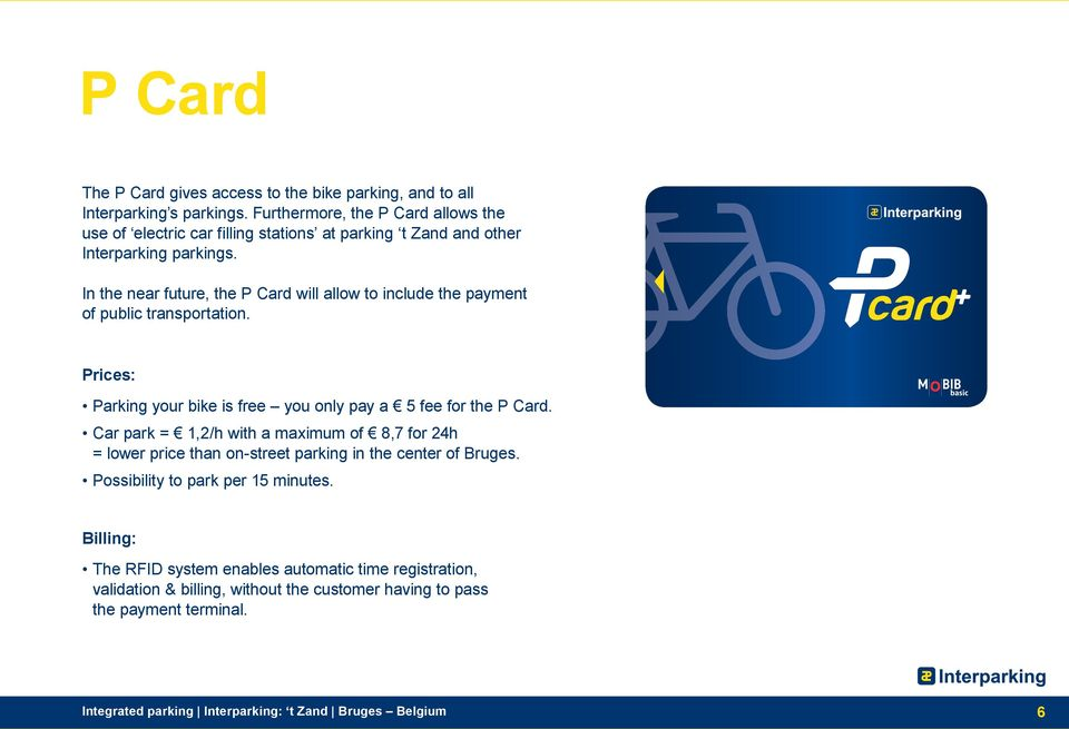 In the near future, the P Card will allow to include the payment of public transportation. Prices: Parking your bike is free you only pay a 5 fee for the P Card.