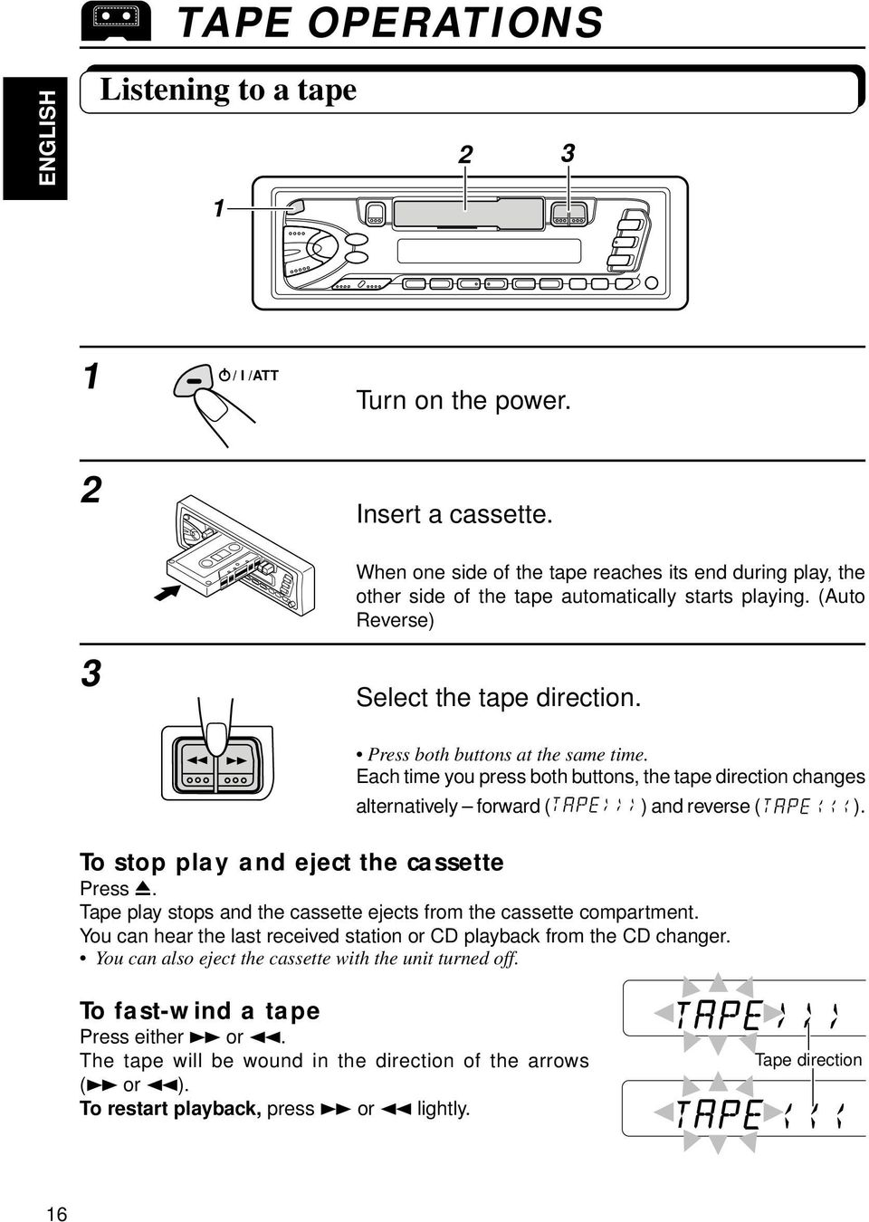 Each time you press both buttons, the tape direction changes alternatively forward ( ) and reverse ( ). To stop play and eject the cassette Press 0.
