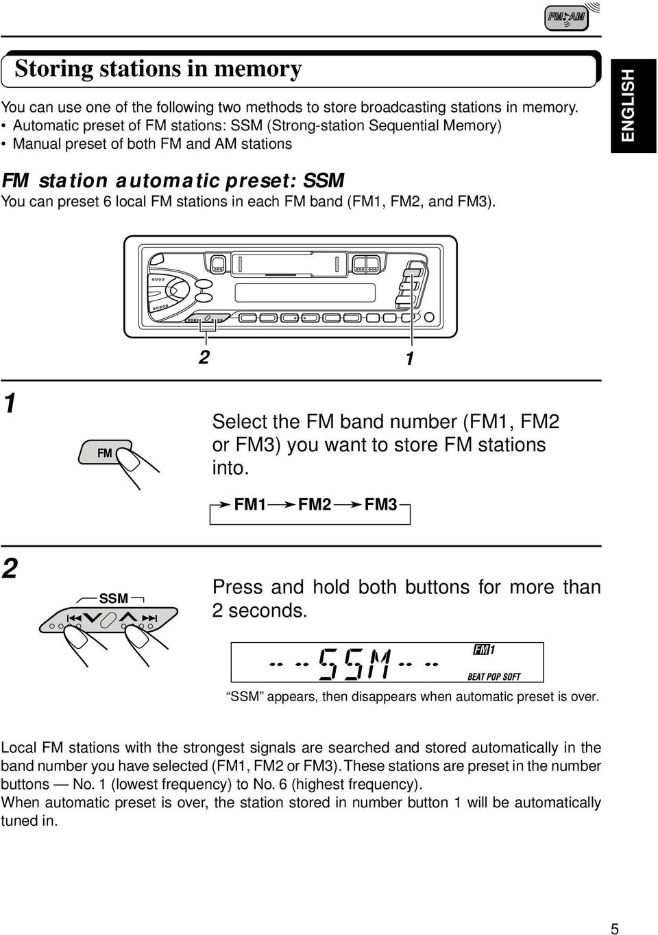 band (FM, FM, and FM3). FM Select the FM band number (FM, FM or FM3) you want to store FM stations into. FM FM FM3 SSM Press and hold both buttons for more than seconds.