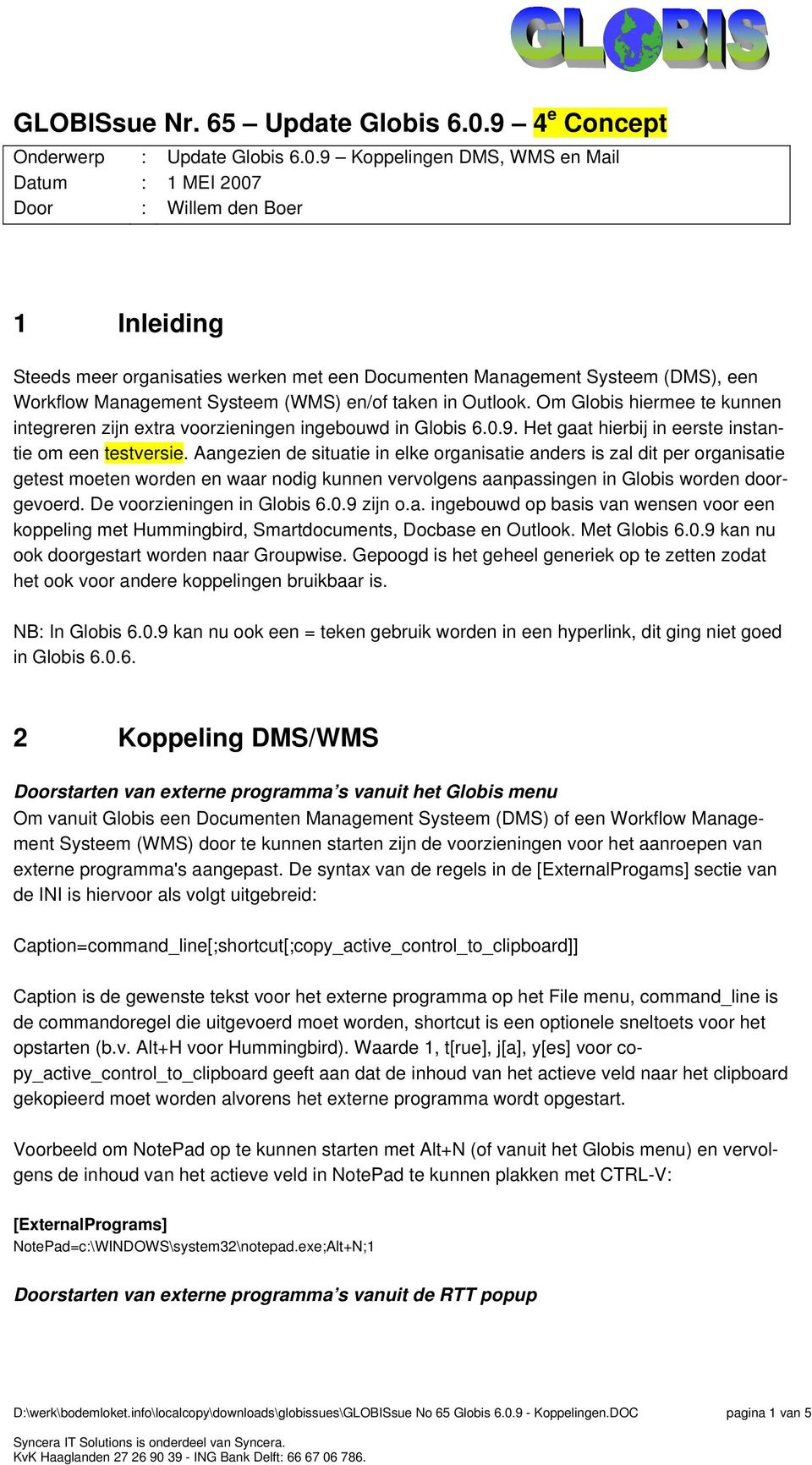 9 Koppelingen DMS, WMS en Mail 1 MEI 2007 Willem den Boer 1 Inleiding Steeds meer organisaties werken met een Documenten Management Systeem (DMS), een Workflow Management Systeem (WMS) en/of taken in