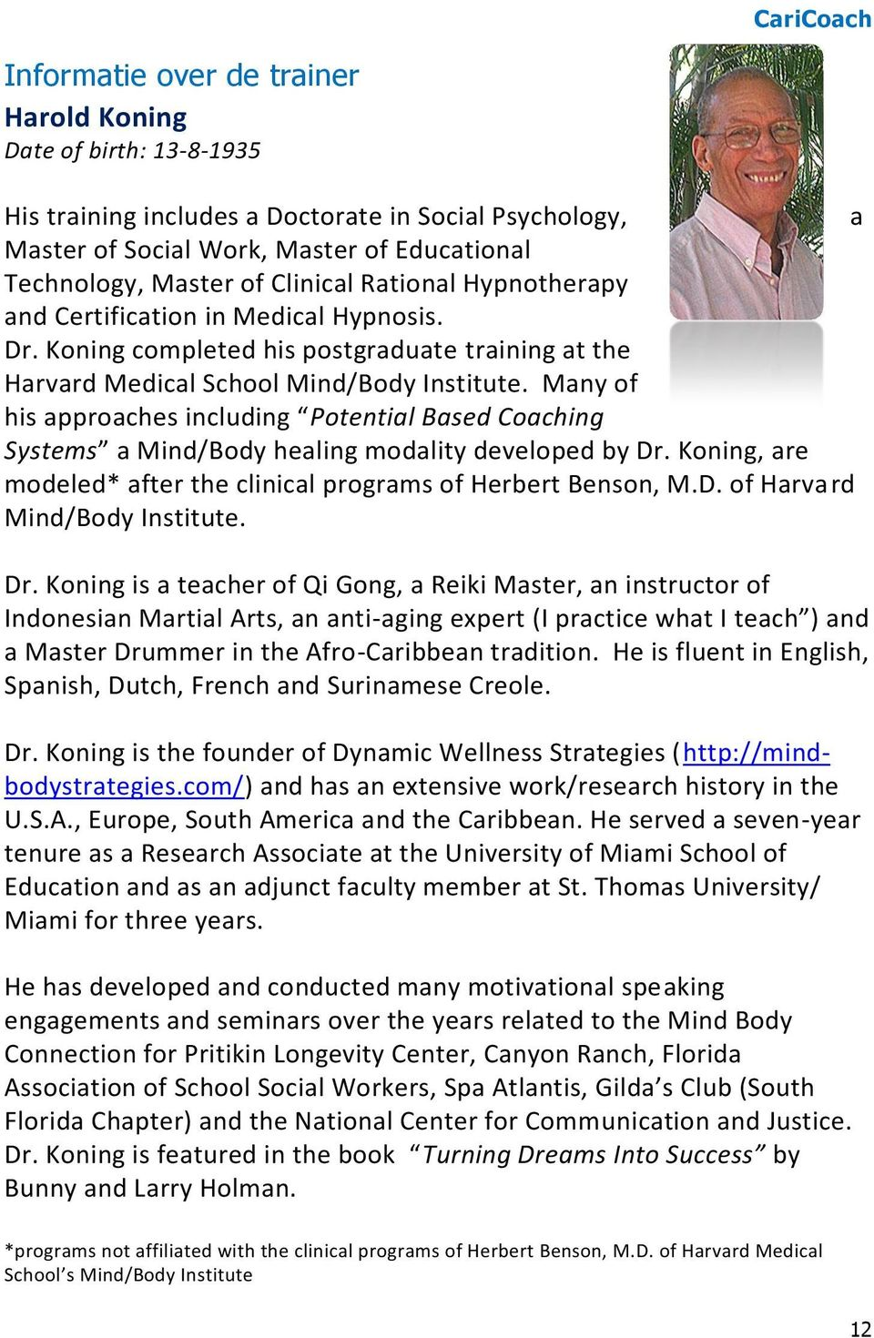 Many of his approaches including Potential Based Coaching Systems a Mind/Body healing modality developed by Dr. Koning, are modeled* after the clinical programs of Herbert Benson, M.D. of Harvard Mind/Body Institute.