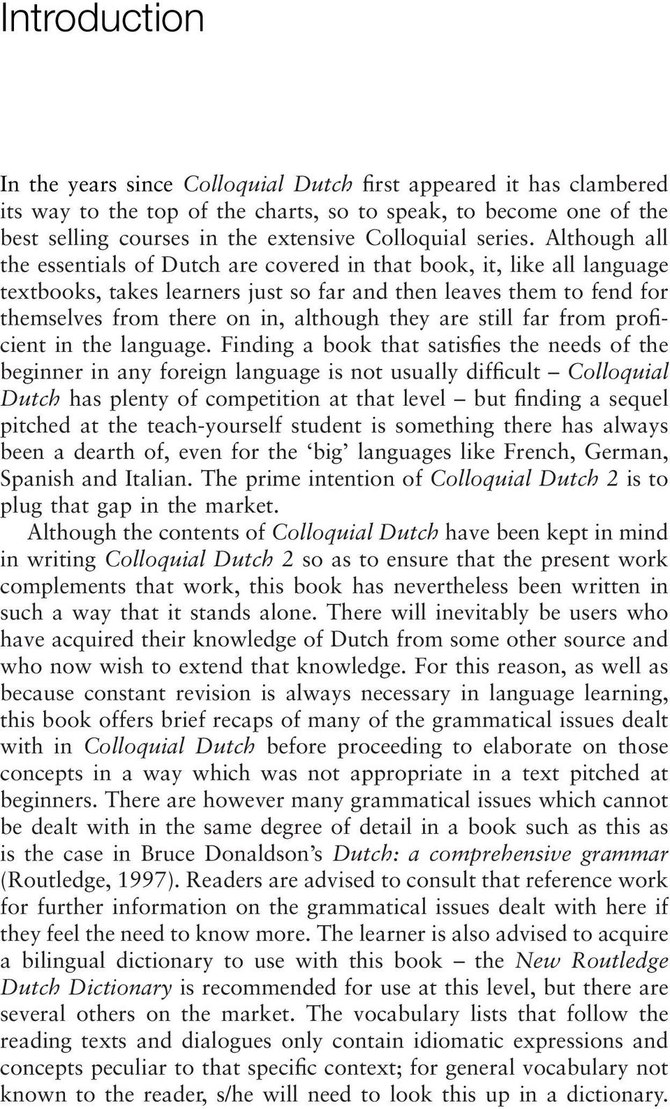 Although all the essentials of Dutch are covered in that book, it, like all language textbooks, takes learners just so far and then leaves them to fend for themselves from there on in, although they