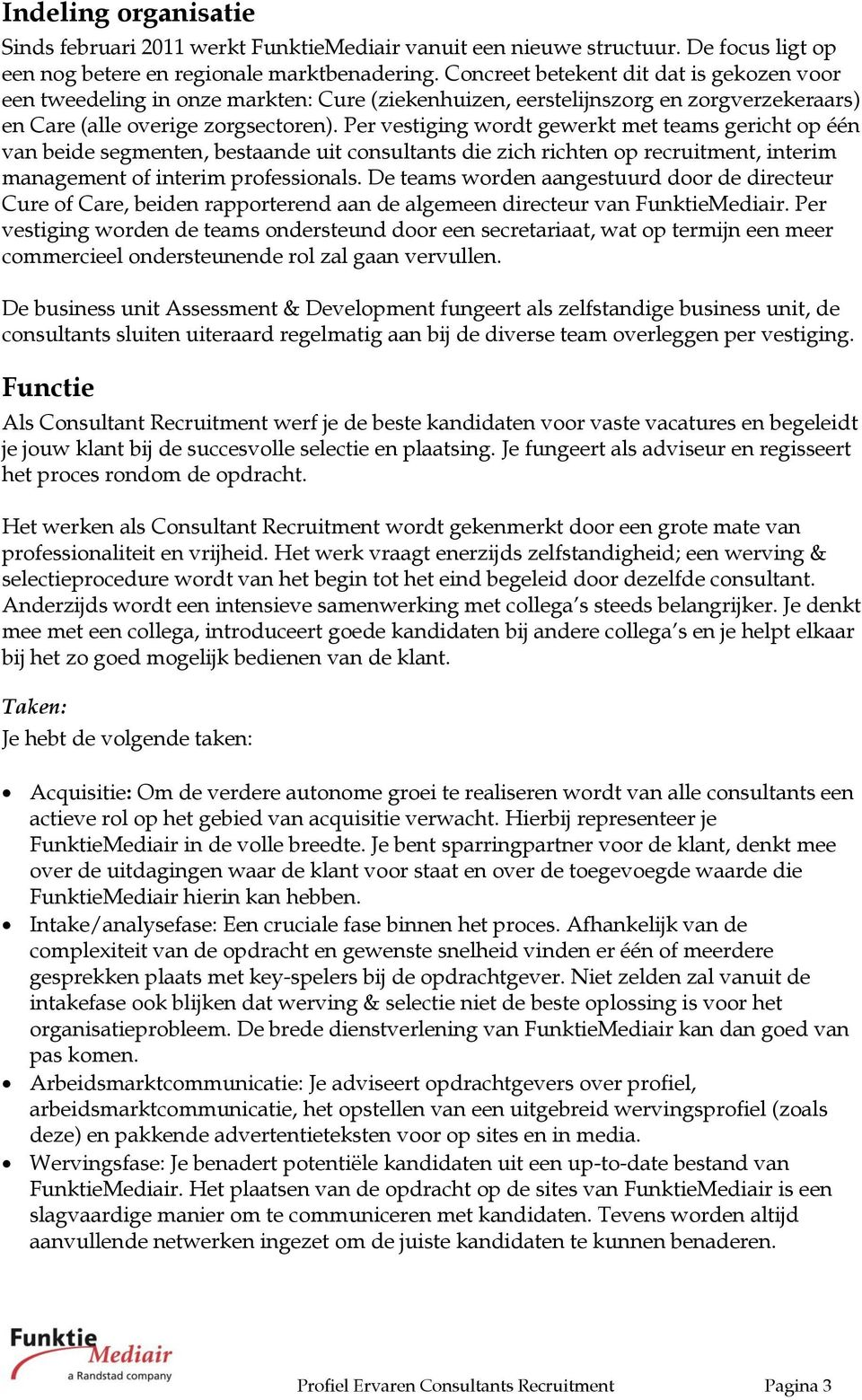 Per vestiging wordt gewerkt met teams gericht op één van beide segmenten, bestaande uit consultants die zich richten op recruitment, interim management of interim professionals.