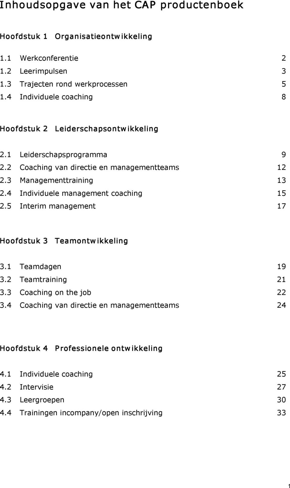 4 Individuele management coaching 15 2.5 Interim management 17 Hoofdstuk 3 Teamontw ikkeling 3.1 Teamdagen 19 3.2 Teamtraining 21 3.3 Coaching on the job 22 3.