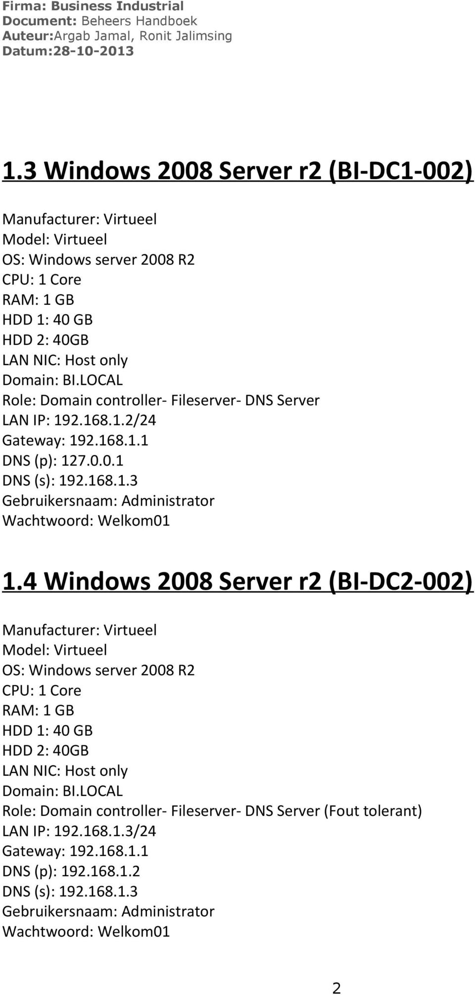 LOCAL Role: Domain controller- Fileserver- DNS Server LAN IP: 19.168.1./4 Gateway: 19.168.1.1 DNS (p): 17.0.0.1 DNS (s): 19.168.1.3 Gebruikersnaam: Administrator Wachtwoord: Welkom01 1.